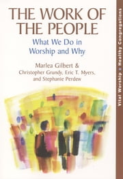 The Work of the People - What We Do in Worship and Why ebook by Marlea Gilbert,Christopher Grundy,Eric T. Myers,Stephanie Perdew