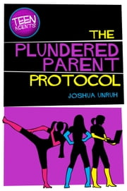 The Plundered Parent Protocol - TEEN Agents, #1 ebook by Joshua Unruh