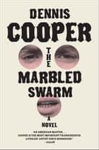 The Marbled Swarm - A Novel ebook by Dennis Cooper