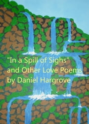 """In a Spill of Sighs"" and Other Love Poems ebook by Daniel Hargrove"