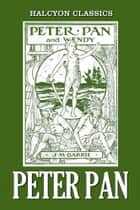 Peter Pan and Other Works by J.M. Barrie - 11 Novels in One Volume ebook by J.M. Barrie
