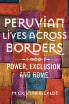 Peruvian Lives across Borders - Power, Exclusion, and Home ebook by M. Cristina Alcalde