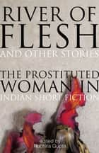 River of Flesh and Other Stories - The Prostituted Woman in Indian Short Fiction ebook by Ruchira Gupta