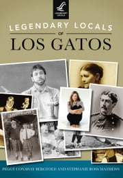 Legendary Locals of Los Gatos ebook by Stephanie Ross Mathews, Peggy Conaway Bergtold