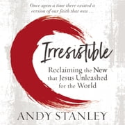 Irresistible - Reclaiming the New that Jesus Unleashed for the World audiobook by Andy Stanley