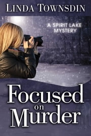 Focused on Murder - A Spirit Lake Mystery, #1 ebook by Linda Townsdin