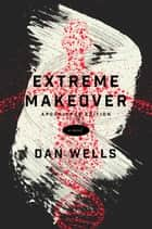 Extreme Makeover - A Novel ebook by Dan Wells