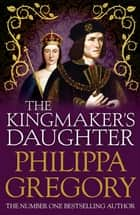 The Kingmaker's Daughter - Cousins' War 4 ebook by Philippa Gregory