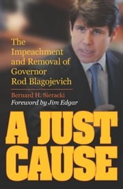 A Just Cause - The Impeachment and Removal of Governor Rod Blagojevich ebook by Bernard Sieracki,Jim Edgar