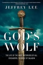 God's Wolf: The Life of the Most Notorious of all Crusaders, Scourge of Saladin ebook by Jeffrey Lee