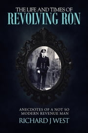 The Life and Times of Revolving Ron - Anecdotes of a not so modern Revenue Man ebook by Richard J West