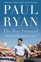 The Way Forward - Renewing the American Idea ebook by Paul Ryan