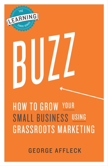 Buzz - How to Grow Your Small Business Using Grassroots Marketing ebook by George Affleck