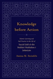 Knowledge before Action - Islamic Learning and Sufi Practice in the Life of Sayyid Jalal al-din Bukhari Makhdum-I Jahaniyan ebook by Amina M. Steinfels,Frederick M. Denny