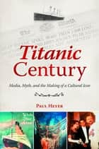 Titanic Century: Media, Myth, and the Making of a Cultural Icon ebook by Paul Heyer