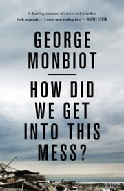 How Did We Get Into This Mess? - Politics, Equality, Nature ebook by George Monbiot