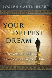 Your Deepest Dream - Discovering God's True Vision for Your Life ebook by Joseph Castleberry