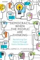 Democracy When the People Are Thinking - Revitalizing Our Politics Through Public Deliberation ebook by James S. Fishkin
