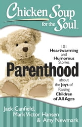 Chicken Soup for the Soul: Parenthood - 101 Heartwarming and Humorous Stories about the Joys of Raising Children of All Ages ebook by Jack Canfield,Mark Victor Hansen,Amy Newmark