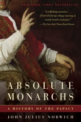 Absolute Monarchs - A History of the Papacy ebook by John Julius Norwich