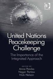United Nations Peacekeeping Challenge - The Importance of the Integrated Approach ebook by Dr Anna Powles,Dr Negar Partow,Mr Nick Nelson,Professor Nana K Poku