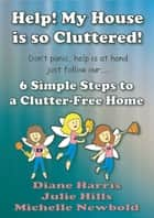 Help! My House Is So Cluttered. Six Simple Steps To A Clutter-Free Home ebook by Michelle Newbold
