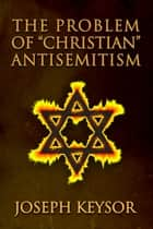 The Problem of Christian Antisemitism ebook by Joseph Keysor