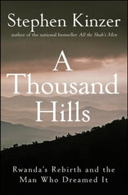A Thousand Hills - Rwanda's Rebirth and the Man Who Dreamed It ebook by Stephen Kinzer