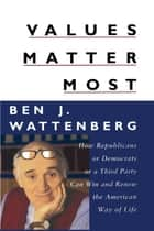 Values Matter Most - How Republicans, or Democrats, or a Third Party Can Win and Renew the American Way of Life ebook by Ben J. Wattenberg