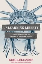 Unlearning Liberty - Campus Censorship and the End of American Debate ebook by Greg Lukianoff