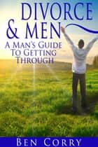 Divorce & Men: A Man's Guide To Getting Through ebook by Ben Corry