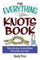 The Everything Knots Book - Step-By-Step Instructions for Tying Any Knot ebook by Randy Penn