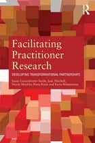 Facilitating Practitioner Research - Developing Transformational Partnerships ebook by Susan Groundwater-Smith, Jane Mitchell, Nicole Mockler,...