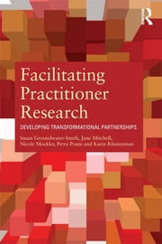 Facilitating Practitioner Research - Developing Transformational Partnerships ebook by Susan Groundwater-Smith,Jane Mitchell,Nicole Mockler,Petra Ponte,Karin Ronnerman