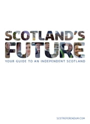 Scotland's Future - your guide to an independent Scotland ebook by The Scottish Government