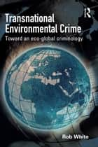 Transnational Environmental Crime - Toward an Eco-global Criminology ebook by Rob White