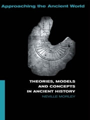 Theories, Models and Concepts in Ancient History ebook by Neville Morley