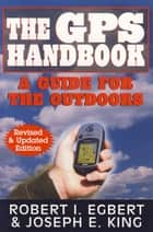 The GPS Handbook - A Guide for the Outdoors ebook by Robert I. Egbert, Joseph E. King