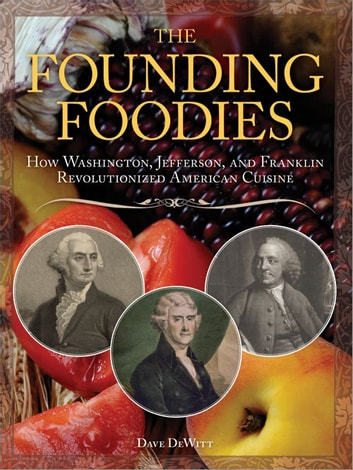 The Founding Foodies - How Washington, Jefferson, and Franklin Revolutionized American Cuisine ebook by Dave DeWitt