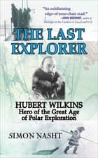 The Last Explorer - Hubert Wilkins, Hero of the Golden Age of Polar Exploration ebook by Simon Nasht