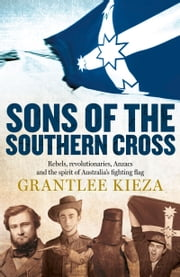 Sons Of The Southern Cross: rebels, revolutions, Anzacs and the spirit of Australia's fighting flag ebook by Kieza Grantlee