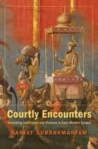 Courtly Encounters - Translating Courtliness and Violence in Early Modern Eurasia ebook by Sanjay Subrahmanyam