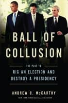 Ball of Collusion - The Plot to Rig an Election and Destroy a Presidency ebook by Andrew C. McCarthy