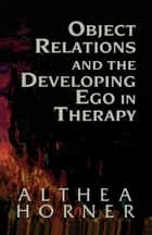Object Relations and the Developing Ego in Therapy ebook by Althea J. Horner PhD