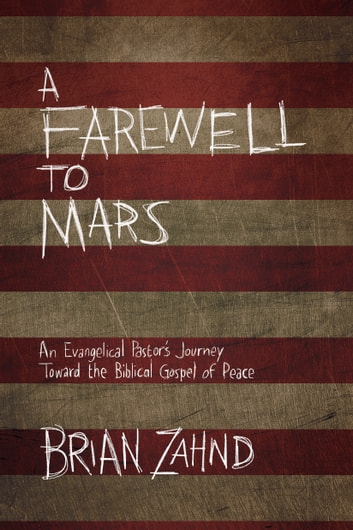 A Farewell to Mars - An Evangelical Pastor's Journey Toward the Biblical Gospel of Peace ebook by Brian Zahnd