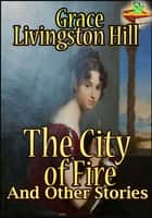 The City of Fire : And Other Stories (The Mystery of Mary, The Search) - (3 Timeless Romance Novels) ebook by Grace Livingston Hill