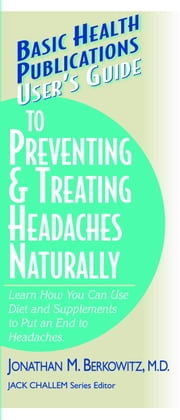 User's Guide to Preventing & Treating Headaches Naturally ebook by Jonathan M Berkowitz MD