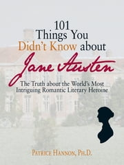 101 Things You Didn't Know About Jane Austen - The Truth About the World's Most Intriguing Romantic Literary Heroine ebook by Patrice Hannon
