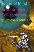 Sound of Mind: Adventures in Schizophrenia ebook by Professor Mustard