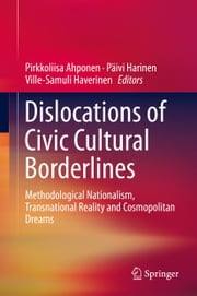 Dislocations of Civic Cultural Borderlines - Methodological Nationalism, Transnational Reality and Cosmopolitan Dreams ebook by Pirkkoliisa Ahponen,Päivi Harinen,Ville-Samuli Haverinen